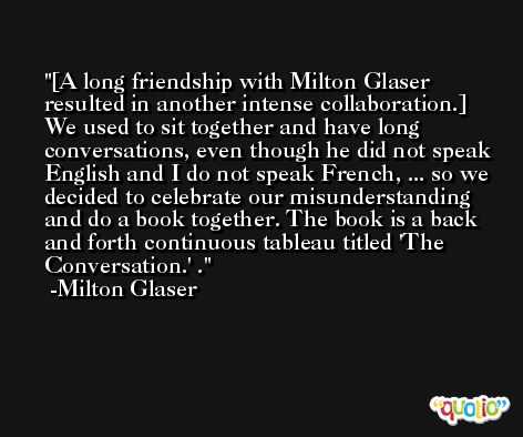 [A long friendship with Milton Glaser resulted in another intense collaboration.] We used to sit together and have long conversations, even though he did not speak English and I do not speak French, ... so we decided to celebrate our misunderstanding and do a book together. The book is a back and forth continuous tableau titled 'The Conversation.' . -Milton Glaser