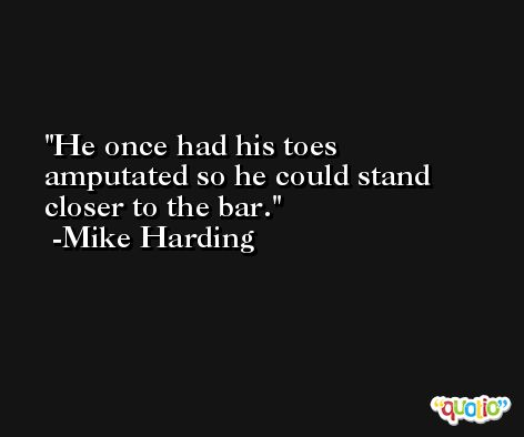 He once had his toes amputated so he could stand closer to the bar. -Mike Harding