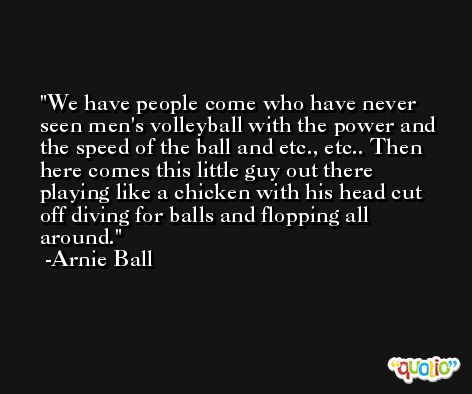 We have people come who have never seen men's volleyball with the power and the speed of the ball and etc., etc.. Then here comes this little guy out there playing like a chicken with his head cut off diving for balls and flopping all around. -Arnie Ball