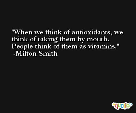 When we think of antioxidants, we think of taking them by mouth. People think of them as vitamins. -Milton Smith