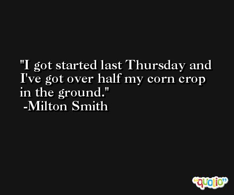 I got started last Thursday and I've got over half my corn crop in the ground. -Milton Smith