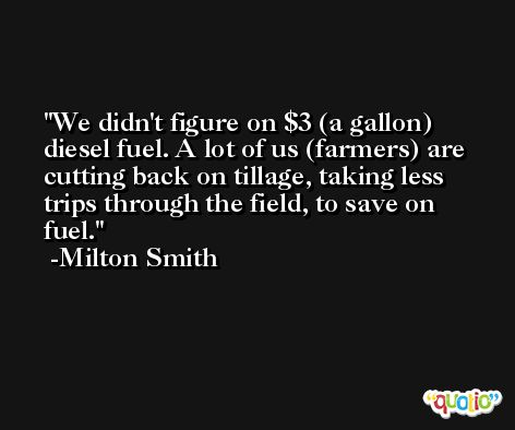 We didn't figure on $3 (a gallon) diesel fuel. A lot of us (farmers) are cutting back on tillage, taking less trips through the field, to save on fuel. -Milton Smith