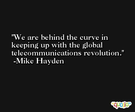 We are behind the curve in keeping up with the global telecommunications revolution. -Mike Hayden