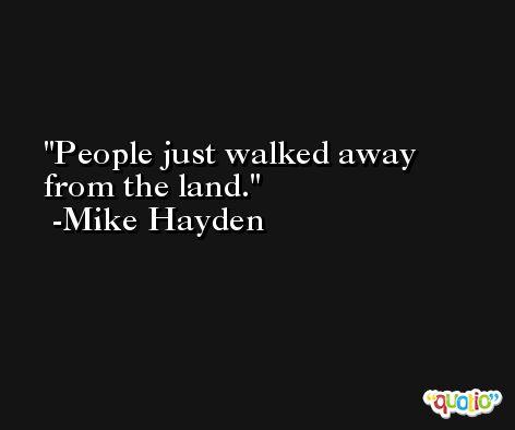 People just walked away from the land. -Mike Hayden
