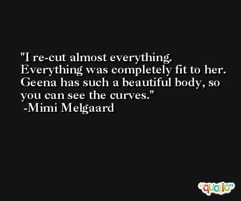 I re-cut almost everything. Everything was completely fit to her. Geena has such a beautiful body, so you can see the curves. -Mimi Melgaard