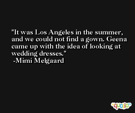 It was Los Angeles in the summer, and we could not find a gown. Geena came up with the idea of looking at wedding dresses. -Mimi Melgaard