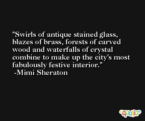 Swirls of antique stained glass, blazes of brass, forests of carved wood and waterfalls of crystal combine to make up the city's most fabulously festive interior. -Mimi Sheraton