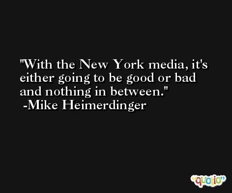 With the New York media, it's either going to be good or bad and nothing in between. -Mike Heimerdinger