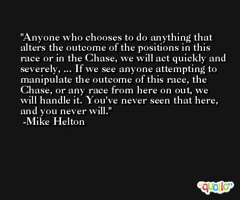 Anyone who chooses to do anything that alters the outcome of the positions in this race or in the Chase, we will act quickly and severely, ... If we see anyone attempting to manipulate the outcome of this race, the Chase, or any race from here on out, we will handle it. You've never seen that here, and you never will. -Mike Helton
