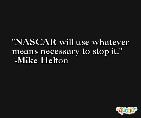 NASCAR will use whatever means necessary to stop it. -Mike Helton