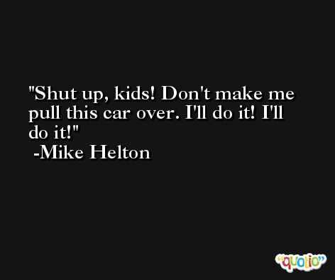 Shut up, kids! Don't make me pull this car over. I'll do it! I'll do it! -Mike Helton