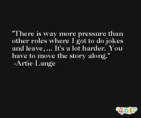 There is way more pressure than other roles where I got to do jokes and leave, ... It's a lot harder. You have to move the story along. -Artie Lange
