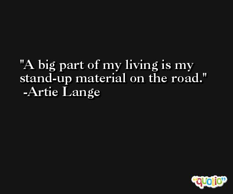 A big part of my living is my stand-up material on the road. -Artie Lange