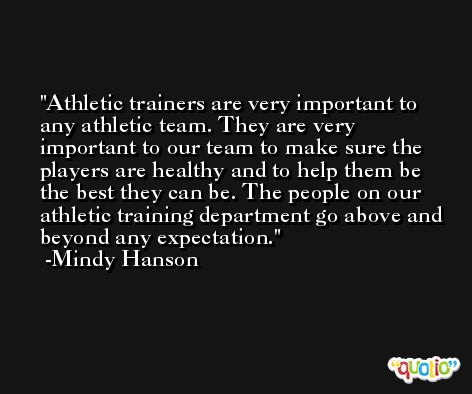 Athletic trainers are very important to any athletic team. They are very important to our team to make sure the players are healthy and to help them be the best they can be. The people on our athletic training department go above and beyond any expectation. -Mindy Hanson