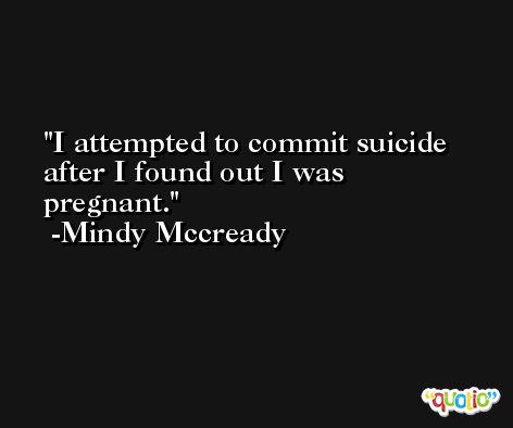 I attempted to commit suicide after I found out I was pregnant. -Mindy Mccready