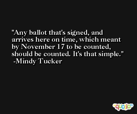 Any ballot that's signed, and arrives here on time, which meant by November 17 to be counted, should be counted. It's that simple. -Mindy Tucker