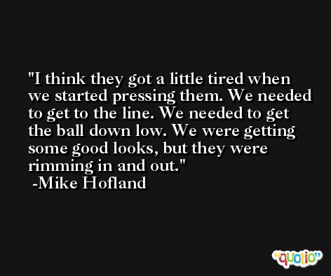 I think they got a little tired when we started pressing them. We needed to get to the line. We needed to get the ball down low. We were getting some good looks, but they were rimming in and out. -Mike Hofland