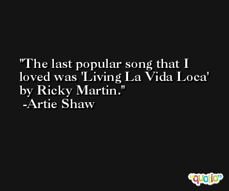 The last popular song that I loved was 'Living La Vida Loca' by Ricky Martin. -Artie Shaw