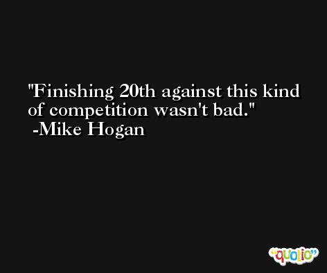 Finishing 20th against this kind of competition wasn't bad. -Mike Hogan