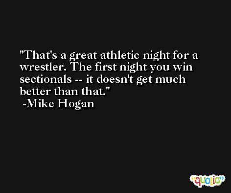 That's a great athletic night for a wrestler. The first night you win sectionals -- it doesn't get much better than that. -Mike Hogan