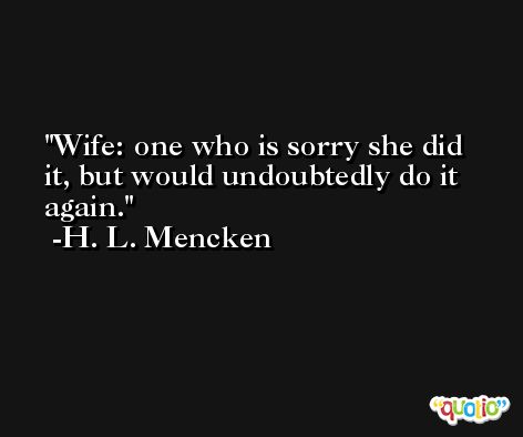 Wife: one who is sorry she did it, but would undoubtedly do it again. -H. L. Mencken