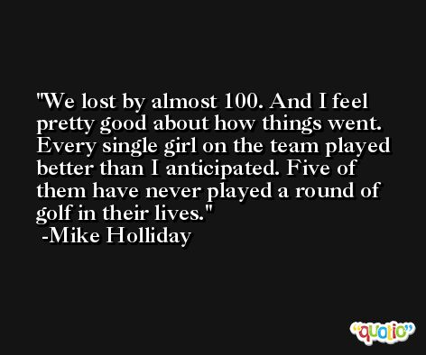 We lost by almost 100. And I feel pretty good about how things went. Every single girl on the team played better than I anticipated. Five of them have never played a round of golf in their lives. -Mike Holliday