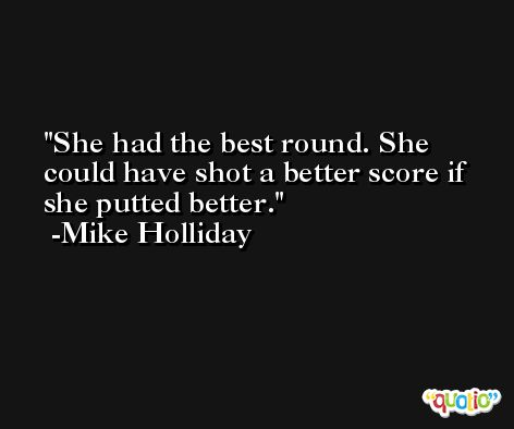 She had the best round. She could have shot a better score if she putted better. -Mike Holliday