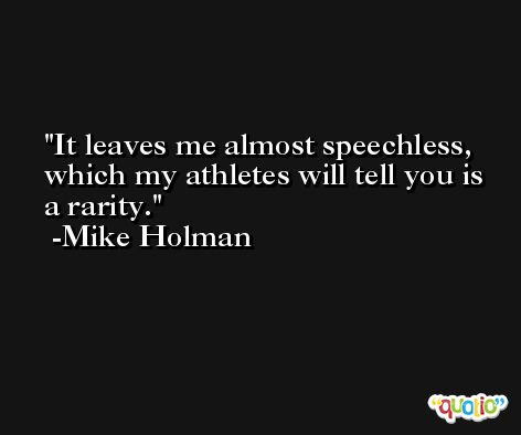 It leaves me almost speechless, which my athletes will tell you is a rarity. -Mike Holman