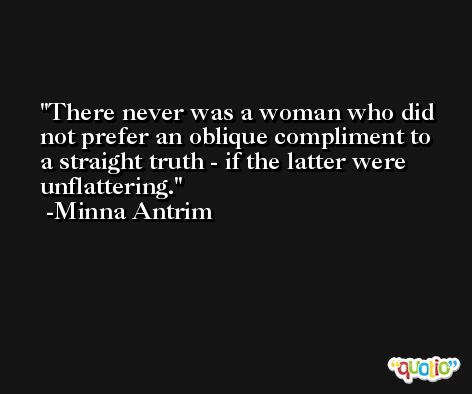 There never was a woman who did not prefer an oblique compliment to a straight truth - if the latter were  unflattering. -Minna Antrim