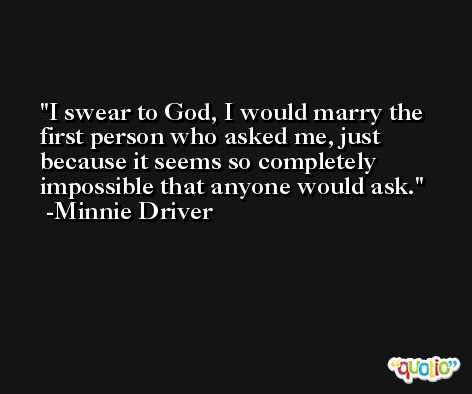 I swear to God, I would marry the first person who asked me, just because it seems so completely impossible that anyone would ask. -Minnie Driver