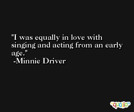 I was equally in love with singing and acting from an early age. -Minnie Driver