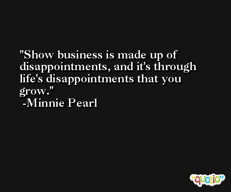 Show business is made up of disappointments, and it's through life's disappointments that you grow. -Minnie Pearl
