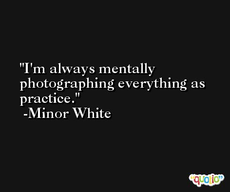 I'm always mentally photographing everything as practice. -Minor White
