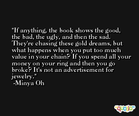 If anything, the book shows the good, the bad, the ugly, and then the sad. They're chasing these gold dreams, but what happens when you put too much value in your chain? If you spend all your money on your ring and then you go broke? It's not an advertisement for jewelry. -Minya Oh