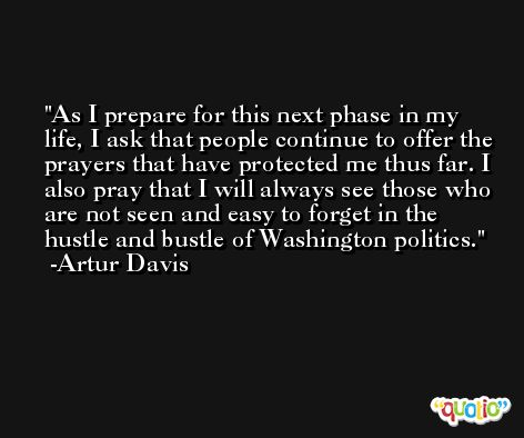 As I prepare for this next phase in my life, I ask that people continue to offer the prayers that have protected me thus far. I also pray that I will always see those who are not seen and easy to forget in the hustle and bustle of Washington politics. -Artur Davis