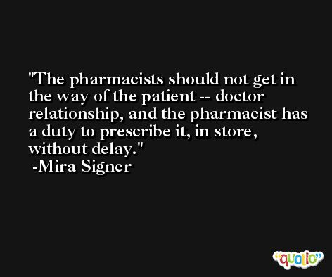 The pharmacists should not get in the way of the patient -- doctor relationship, and the pharmacist has a duty to prescribe it, in store, without delay. -Mira Signer