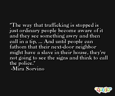 The way that trafficking is stopped is just ordinary people become aware of it and they see something awry and then call in a tip, ... And until people can fathom that their next-door neighbor might have a slave in their house, they're not going to see the signs and think to call the police. -Mira Sorvino