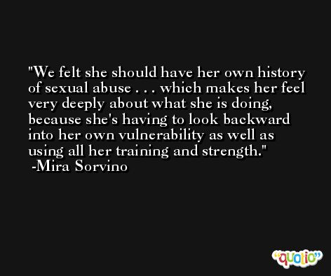 We felt she should have her own history of sexual abuse . . . which makes her feel very deeply about what she is doing, because she's having to look backward into her own vulnerability as well as using all her training and strength. -Mira Sorvino