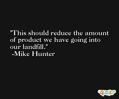 This should reduce the amount of product we have going into our landfill. -Mike Hunter
