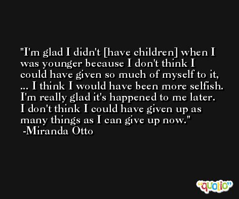 I'm glad I didn't [have children] when I was younger because I don't think I could have given so much of myself to it, ... I think I would have been more selfish. I'm really glad it's happened to me later. I don't think I could have given up as many things as I can give up now. -Miranda Otto