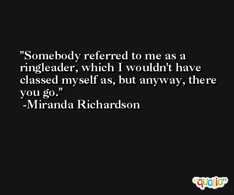 Somebody referred to me as a ringleader, which I wouldn't have classed myself as, but anyway, there you go. -Miranda Richardson