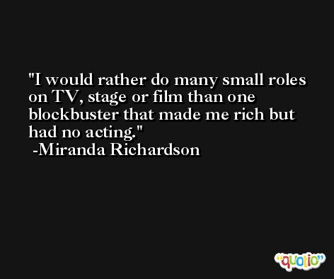 I would rather do many small roles on TV, stage or film than one blockbuster that made me rich but had no acting. -Miranda Richardson