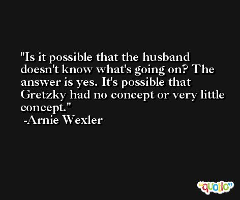 Is it possible that the husband doesn't know what's going on? The answer is yes. It's possible that Gretzky had no concept or very little concept. -Arnie Wexler