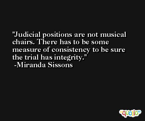 Judicial positions are not musical chairs. There has to be some measure of consistency to be sure the trial has integrity. -Miranda Sissons