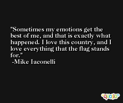 Sometimes my emotions get the best of me, and that is exactly what happened. I love this country, and I love everything that the flag stands for. -Mike Iaconelli