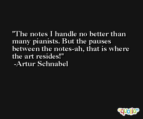 The notes I handle no better than many pianists. But the pauses between the notes-ah, that is where the art resides! -Artur Schnabel