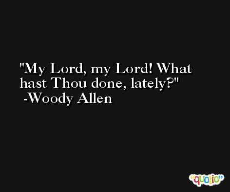 My Lord, my Lord! What hast Thou done, lately? -Woody Allen