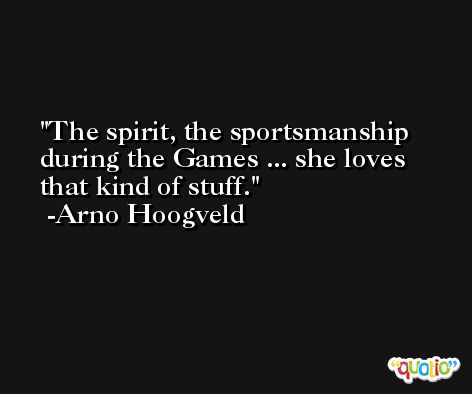 The spirit, the sportsmanship during the Games ... she loves that kind of stuff. -Arno Hoogveld