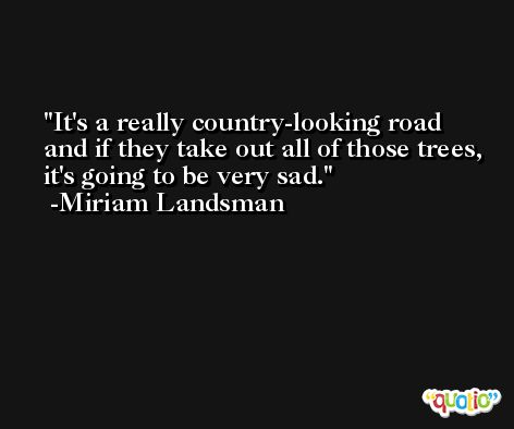It's a really country-looking road and if they take out all of those trees, it's going to be very sad. -Miriam Landsman