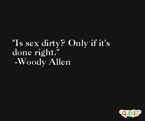 Is sex dirty? Only if it's done right. -Woody Allen